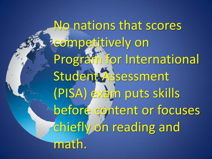 No nations that scores competitively on Program for International Student Assessment (PISA) exam puts skills before content or focuses chiefly on reading and math.