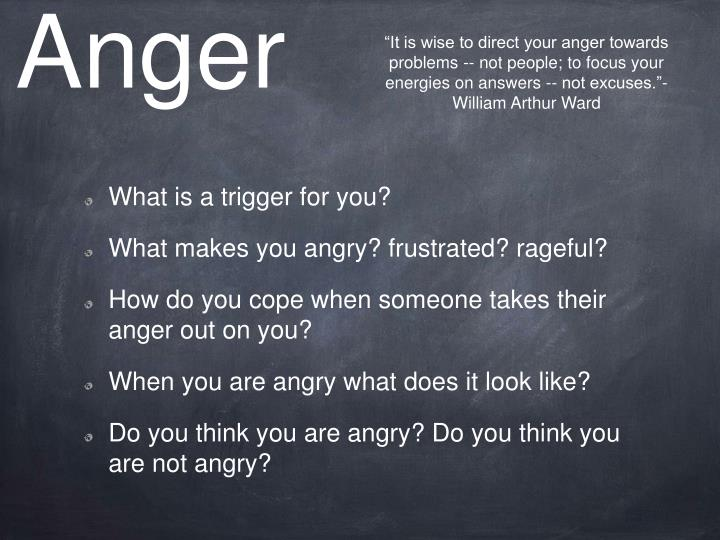"""It is wise to direct your anger towards problems -- not people; to focus your energies on answers -- not excuses.""- William Arthur Ward"