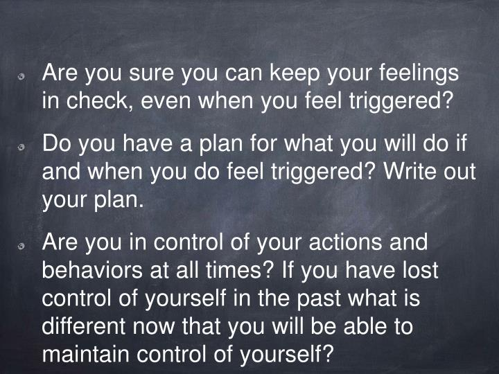 Are you sure you can keep your feelings in check, even when you feel triggered?