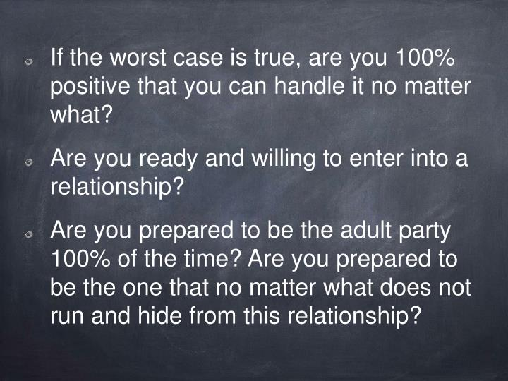 If the worst case is true, are you 100% positive that you can handle it no matter what?