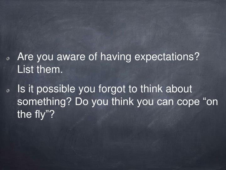 Are you aware of having expectations? List them.