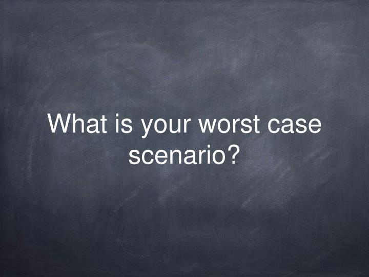 What is your worst case scenario?