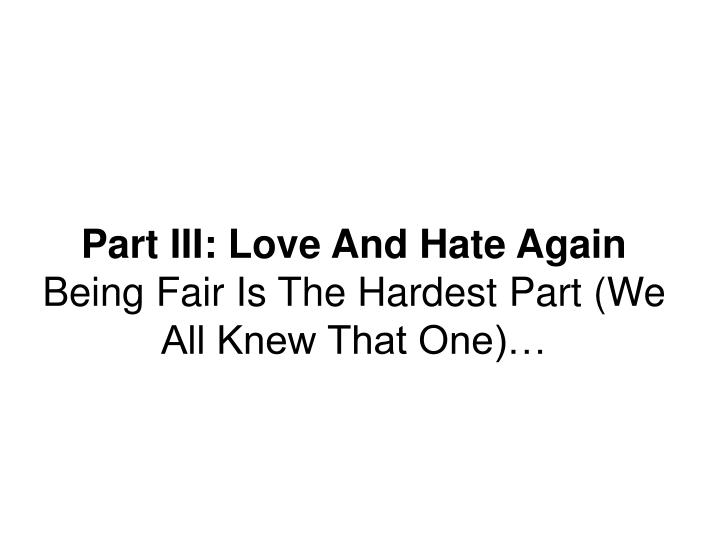 Part III: Love And Hate Again