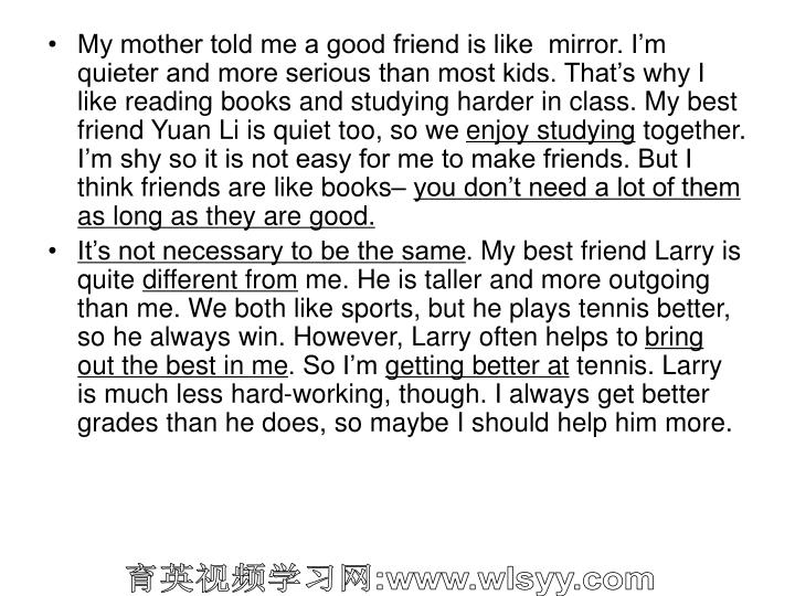 My mother told me a good friend is like  mirror. I'm quieter and more serious than most kids. That's why I like reading books and studying harder in class. My best friend Yuan Li is quiet too, so we