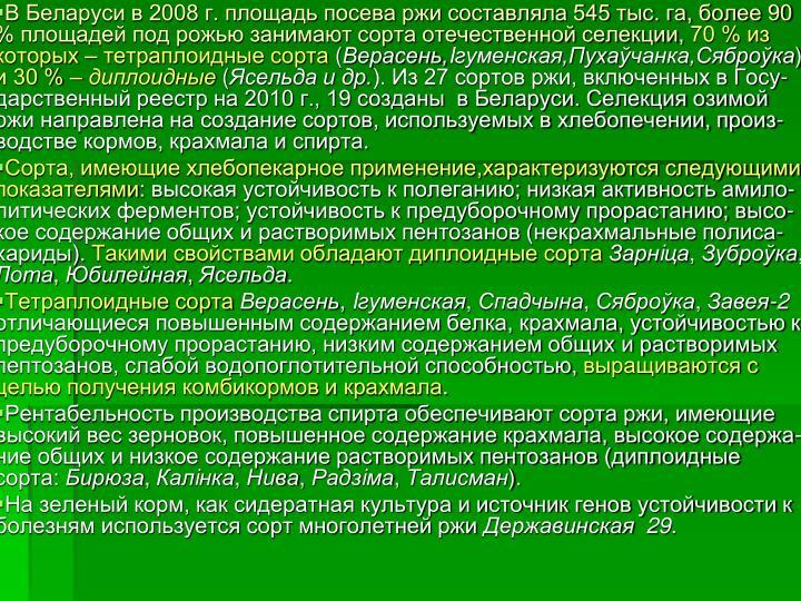В Беларуси в 2008 г. площадь посева ржи составляла 545 тыс. га, более 90 % площадей под рожью занимают сорта отечественной селекции,