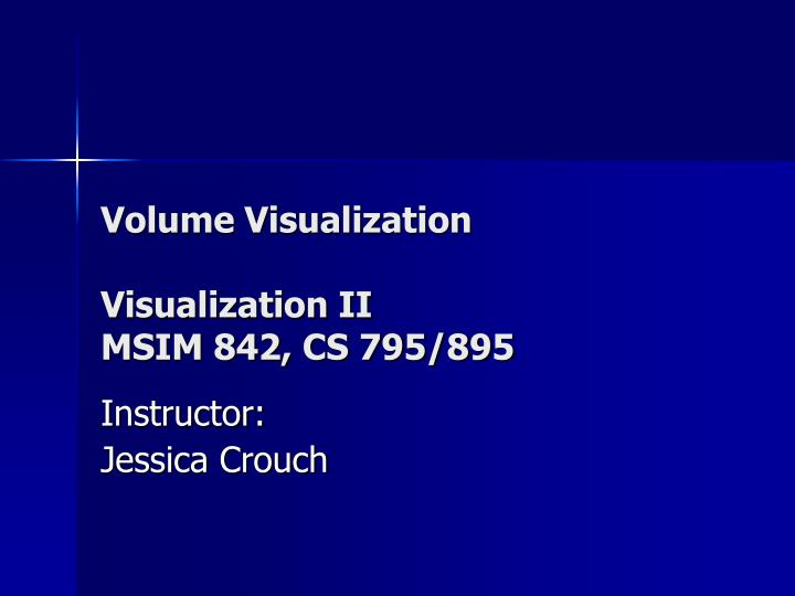 Volume visualization visualization ii msim 842 cs 795 895