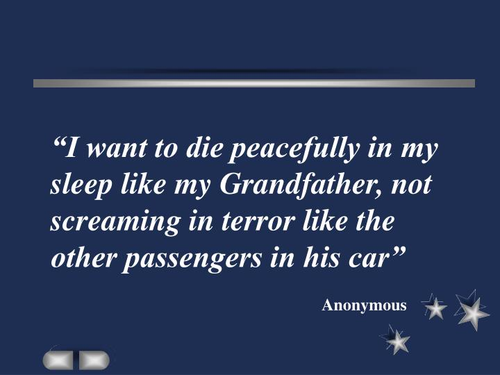 """I want to die peacefully in my sleep like my Grandfather, not screaming in terror like the other passengers in his car"""