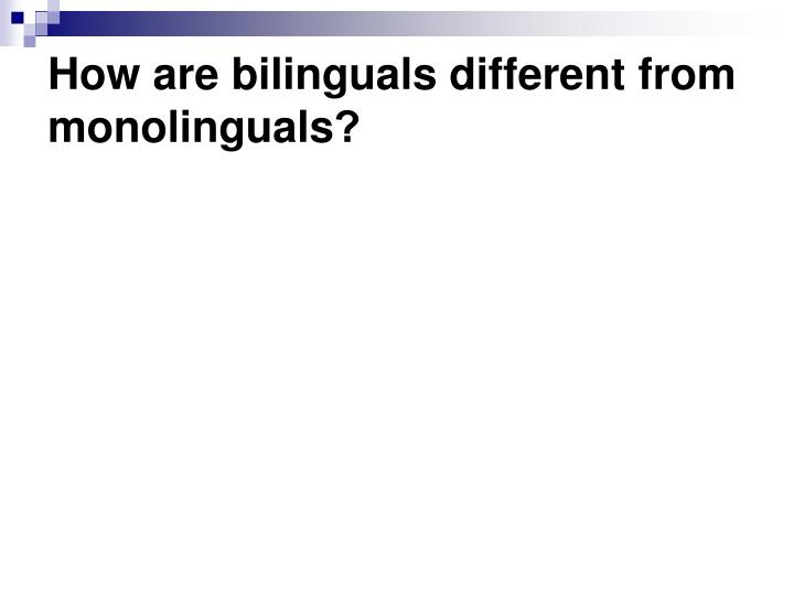 How are bilinguals different from monolinguals