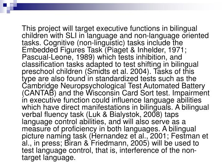 This project will target executive functions in bilingual children with SLI in language and non-language oriented tasks. Cognitive (non-linguistic) tasks include the Embedded Figures Task (Piaget & Inhelder, 1971; Pascual-Leone, 1989) which tests inhibition, and classification tasks adapted to test shifting in bilingual preschool children (Smidts et al. 2004). Tasks of this type are also found in standardized tests such as the Cambridge Neuropsychological Test Automated Battery (CANTAB) and the Wisconsin Card Sort test. Impairment in executive function could influence language abilities which have direct manifestations in bilinguals. A bilingual verbal fluency task (Luk & Bialystok, 2008) taps language control abilities, and will also serve as a measure of proficiency in both languages. A bilingual picture naming task (Hernandez et al., 2001; Festman et al., in press; Biran & Friedmann, 2005) will be used to test language control, that is, interference of the non-target language