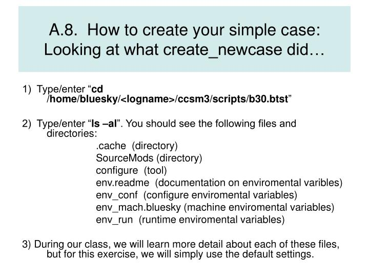 A.8.  How to create your simple case: Looking at what create_newcase did…