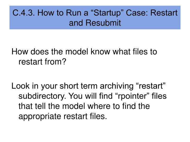 "C.4.3. How to Run a ""Startup"" Case: Restart and Resubmit"