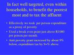 in fact well targeted even within households to benefit the poorest most and to tax the affluent