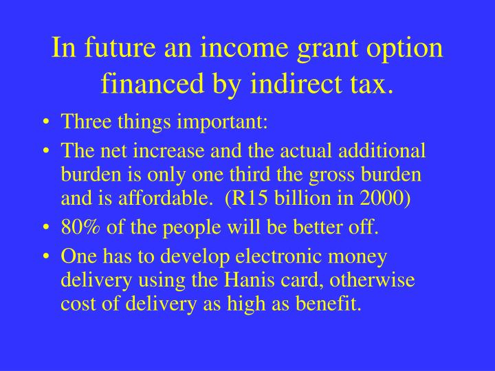 In future an income grant option financed by indirect tax.