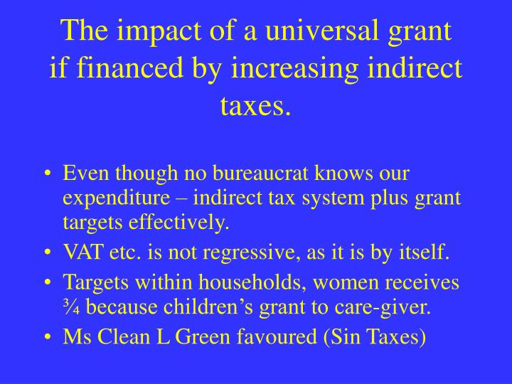 The impact of a universal grant  if financed by increasing indirect taxes.