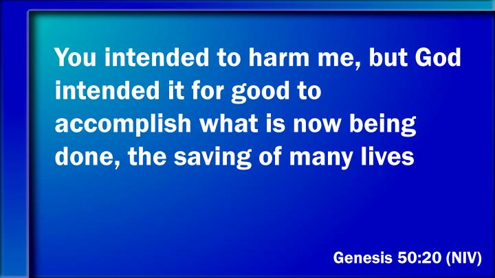 You intended to harm me, but God intended it for good to accomplish what is now being done, the saving of many lives