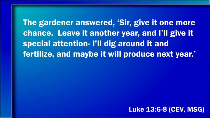 The gardener answered, 'Sir, give it one more chance.  Leave it another year, and I'll give it special attention- I'll dig around it and fertilize, and maybe it will produce next year.'