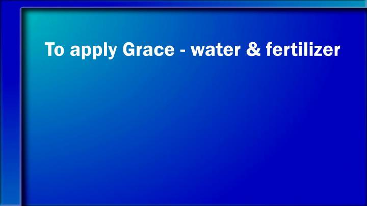 To apply Grace - water & fertilizer
