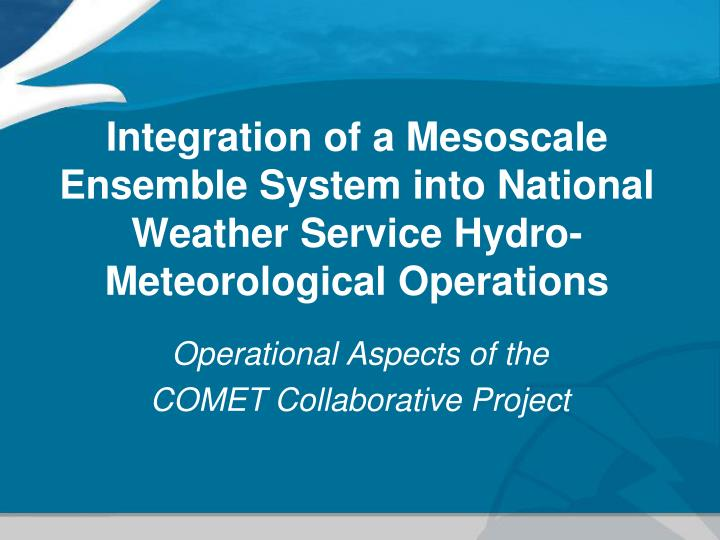 Integration of a Mesoscale Ensemble System into National Weather Service Hydro-Meteorological Operat...