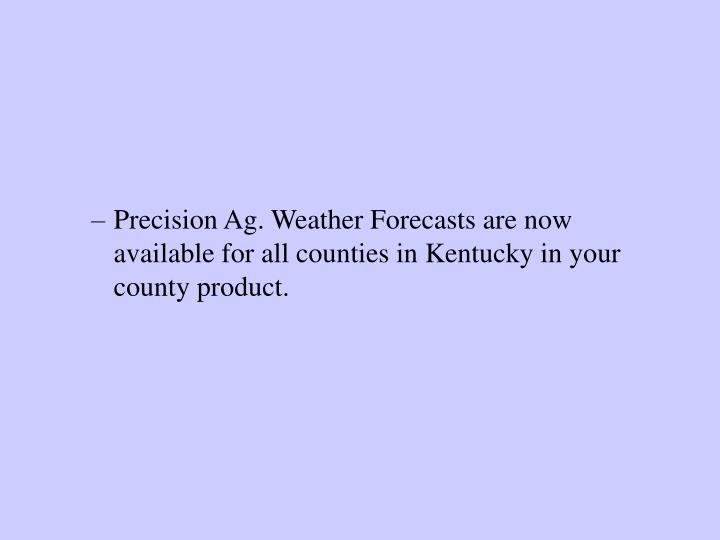 Precision Ag. Weather Forecasts are now available for all counties in Kentucky in your county product.