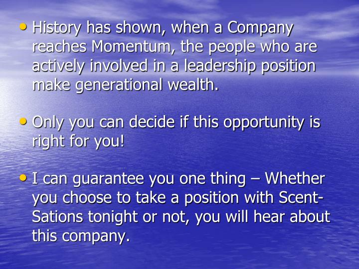 History has shown, when a Company reaches Momentum, the people who are actively involved in a leadership position make generational wealth.