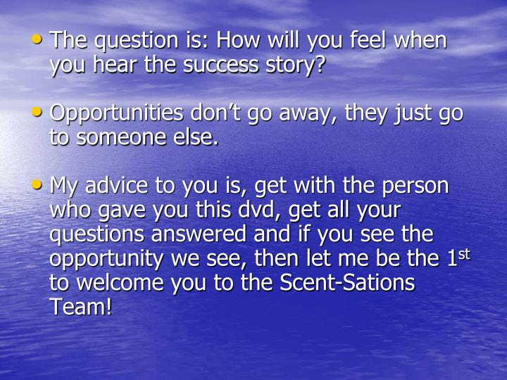 The question is: How will you feel when you hear the success story?
