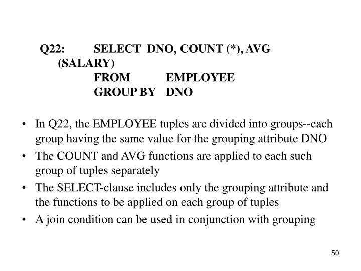 Q22:SELECT  DNO, COUNT (*), AVG (SALARY)