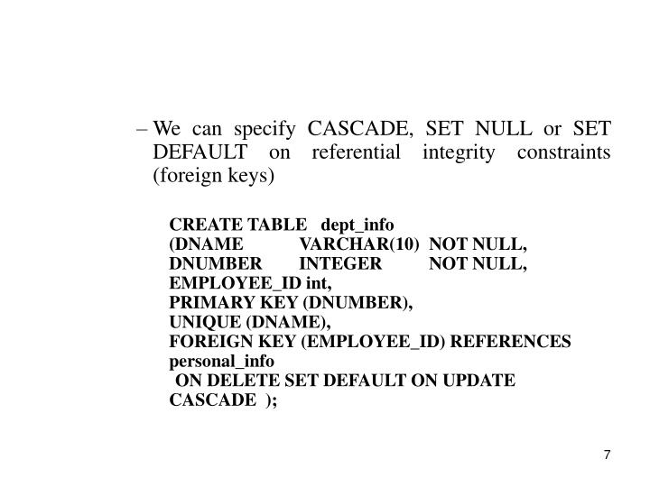 We can specify CASCADE, SET NULL or SET DEFAULT on referential integrity constraints (foreign keys)