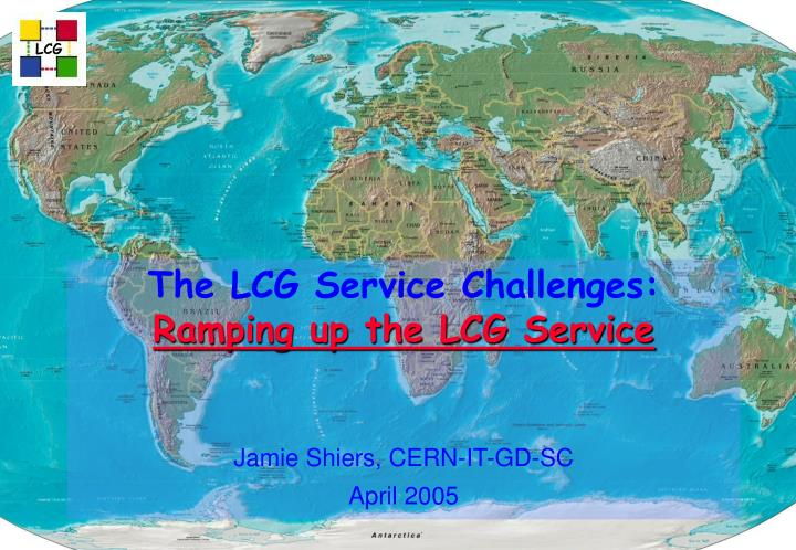 The lcg service challenges ramping up the lcg service jamie shiers cern it gd sc april 2005