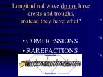 longitudinal wave do not have crests and troughs instead they have what