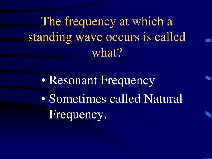 The frequency at which a standing wave occurs is called what?