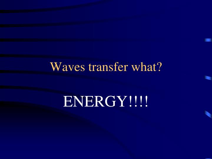 Waves transfer what