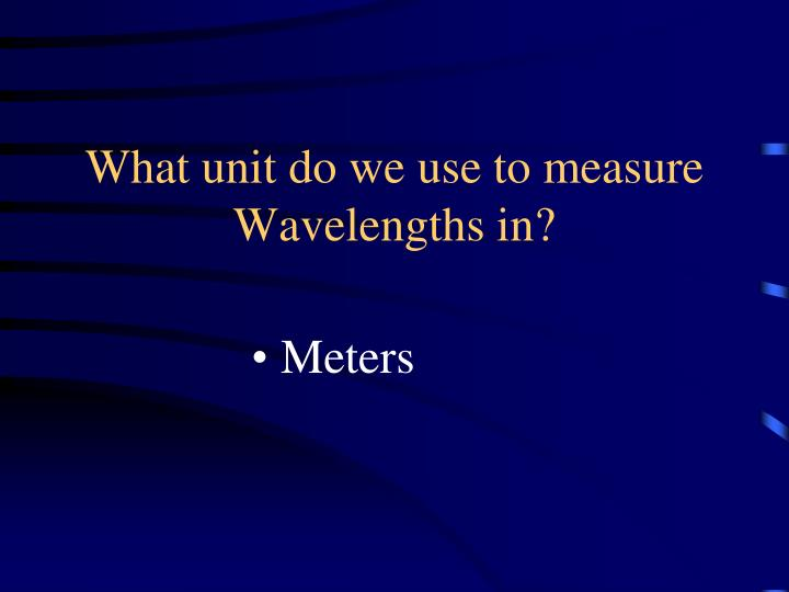 What unit do we use to measure Wavelengths in?