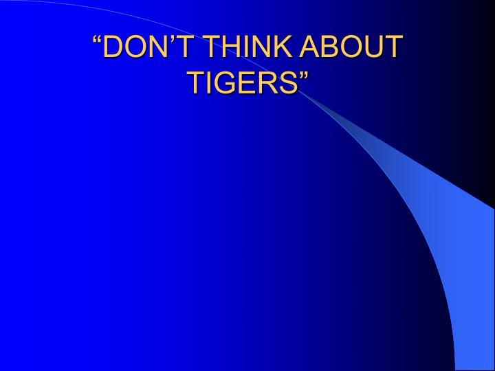 """DON'T THINK ABOUT TIGERS"""