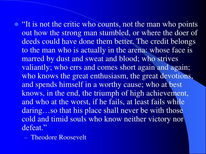 """It is not the critic who counts, not the man who points out how the strong man stumbled, or where the doer of deeds could have done them better. The credit belongs to the man who is actually in the arena: whose face is marred by dust and sweat and blood; who strives valiantly; who errs and comes short again and again; who knows the great enthusiasm, the great devotions, and spends himself in a worthy cause; who at best knows, in the end, the triumph of high achievement, and who at the worst, if he fails, at least fails while daring…so that his place shall never be with those cold and timid souls who know neither victory nor defeat."""