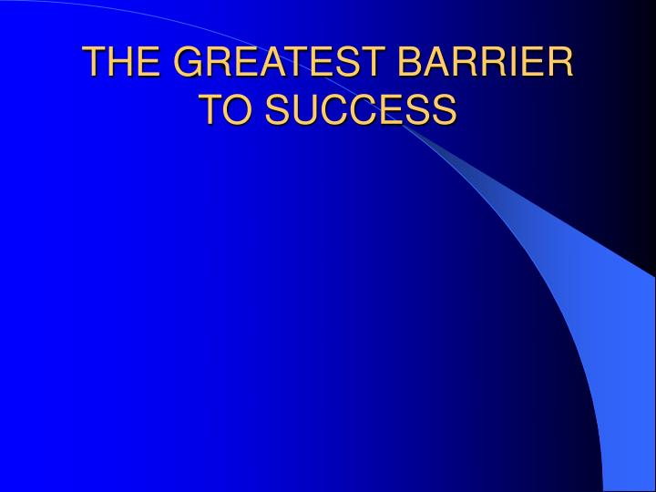 THE GREATEST BARRIER TO SUCCESS
