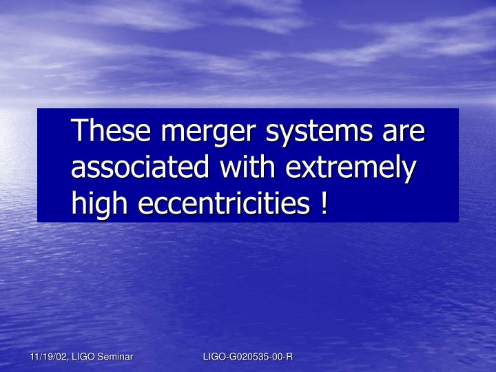 These merger systems are associated with extremely high eccentricities !