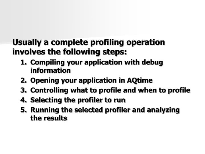 Usually a complete profiling operation involves the following steps: