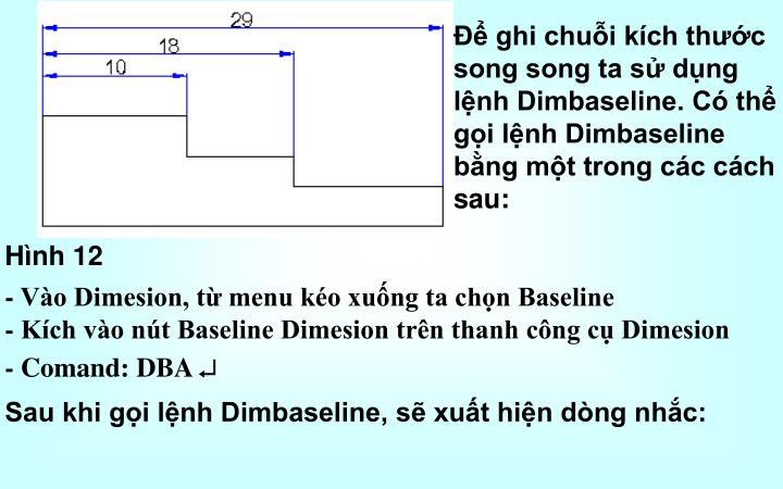 Để ghi chuỗi kích thước song song ta sử dụng lệnh Dimbaseline. Có thể gọi lệnh Dimbaseline bằng một trong các cách sau:
