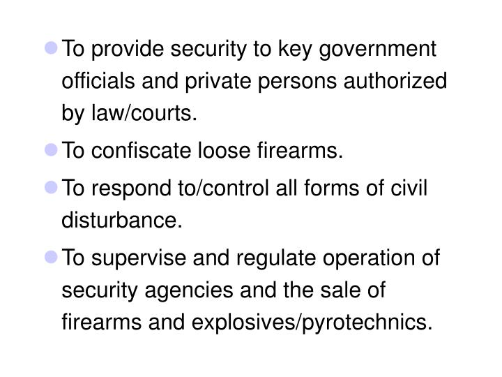 To provide security to key government officials and private persons authorized by law/courts.