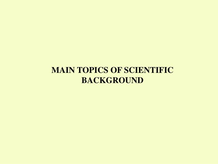 MAIN TOPICS OF SCIENTIFIC BACKGROUND