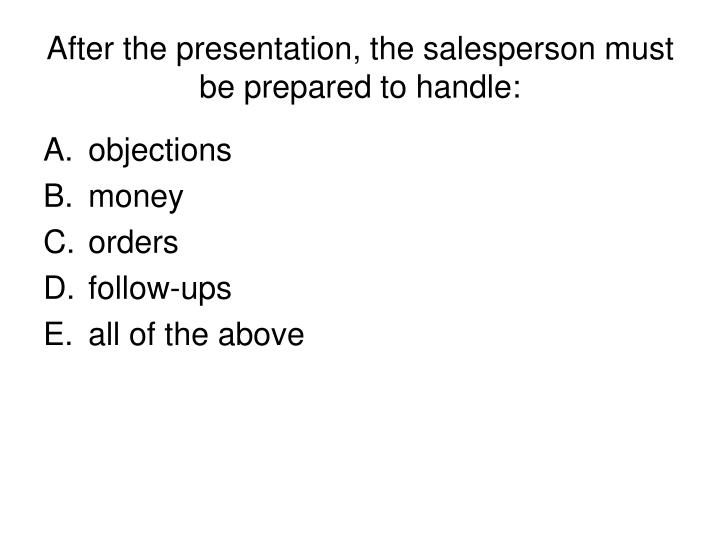 After the presentation, the salesperson must be prepared to handle: