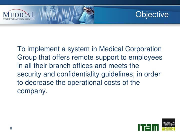 To implement a system in Medical Corporation Group that offers remote support to employees in all their branch offices and meets the security and confidentiality guidelines, in order to decrease the operational costs of the company.