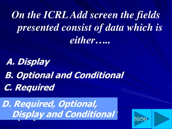 On the ICRL Add screen the fields presented consist of data which is either…..