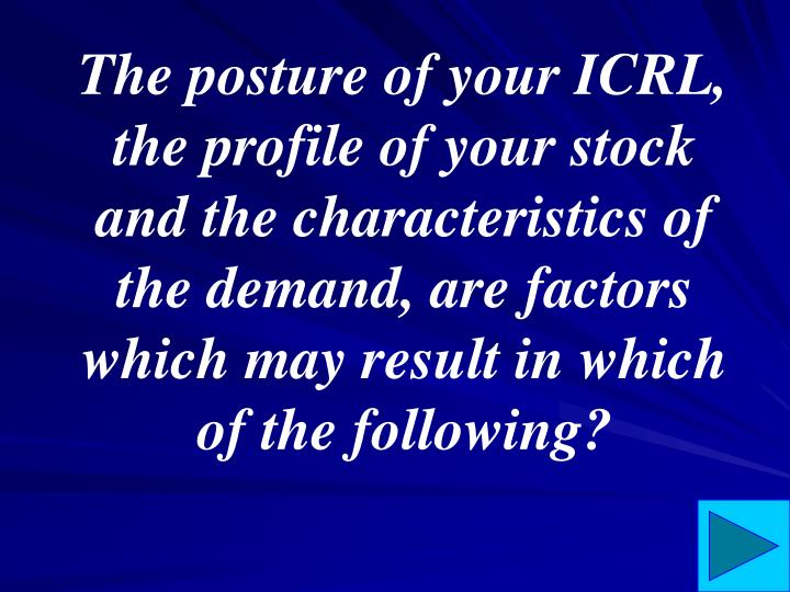 The posture of your ICRL, the profile of your stock and the characteristics of the demand, are factors which may result in which of the following?