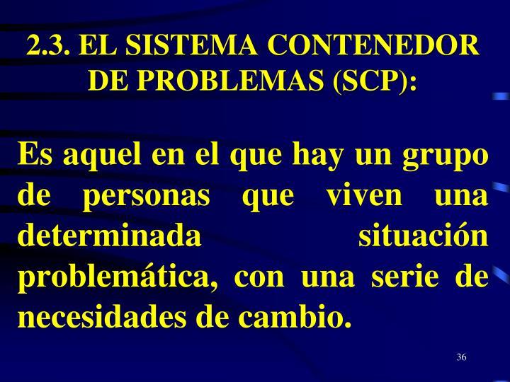 2.3. EL SISTEMA CONTENEDOR  DE PROBLEMAS (SCP):