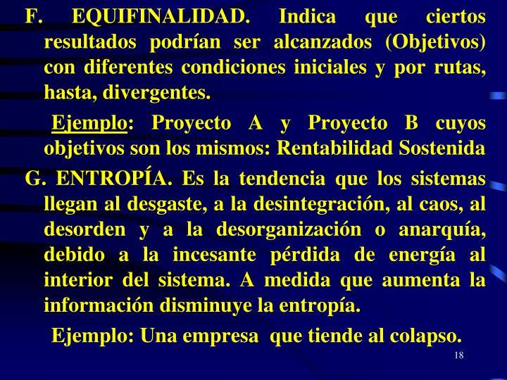 F. EQUIFINALIDAD. Indica que ciertos resultados podrían ser alcanzados (Objetivos) con diferentes condiciones iniciales y por rutas, hasta, divergentes.