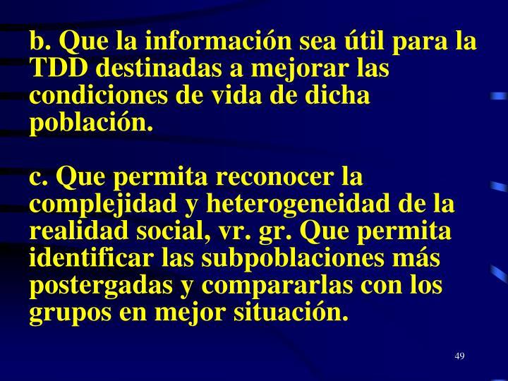 b. Que la información sea útil para la TDD destinadas a mejorar las condiciones de vida de dicha población.