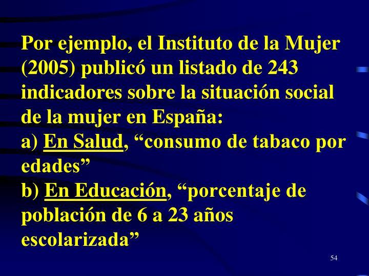 Por ejemplo, el Instituto de la Mujer (2005) publicó un listado de 243 indicadores sobre la situación social de la mujer en España: