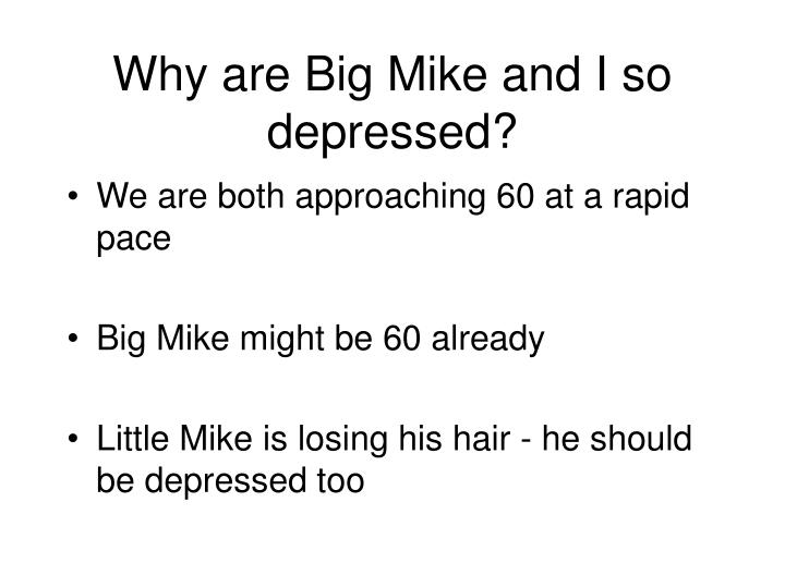 Why are Big Mike and I so depressed?