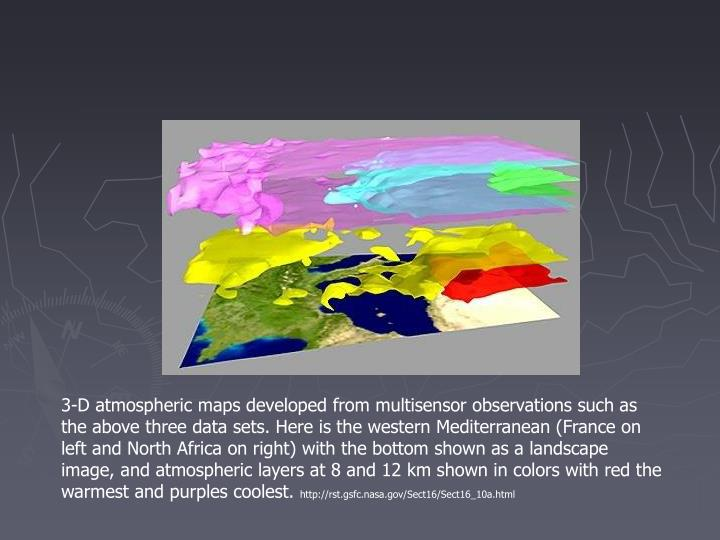 3-D atmospheric maps developed from multisensor observations such as the above three data sets. Here is the western Mediterranean (France on left and North Africa on right) with the bottom shown as a landscape image, and atmospheric layers at 8 and 12 km shown in colors with red the warmest and purples coolest.